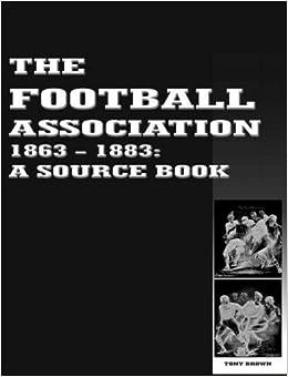 The Football Association 1863-1883: A Source Book