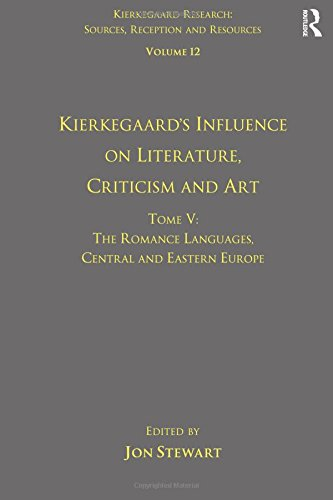 5: Volume 12, Tome V: Kierkegaard's Influence on Literature, Criticism and Art: The Romance Languages, Central and Eastern Europe (Kierkegaard Research: Sources, Reception and Resources) by Jon Stewart