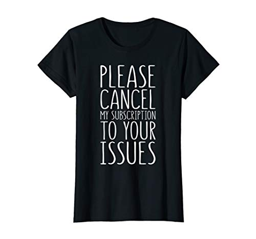 Womens Please Cancel My Subscription To Your Issues T-Shirt T-Shirt