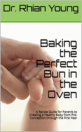 Baking the Perfect Bun in the Oven: A Recipe Guide for Parents to Creating a Healthy Baby from Pre-Conception through the First Year