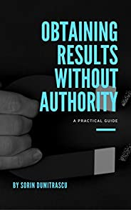Obtaining Results without Authority: A Practical Guide (Career Book 6)