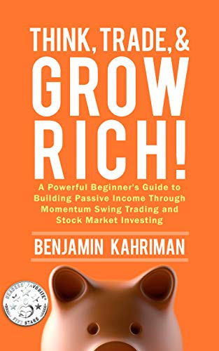 Think, Trade, and Grow Rich!: A Powerful Stock Trading System, Stock Market Investing Strategy, & Beginners Guide on How to Invest Money by Trading Stocks ... Mutual Funds, and More! Series Book 1) by [Kahriman, Benjamin]