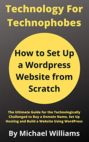 How to Set Up a Wordpress Website from Scratch: The Ultimate Guide for the Technologically Challenged to Buy a Domain Name, Set Up Hosting and Build a Website Using WordPress