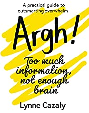 Argh! Too much information, not enough brain: A practical guide to outsmarting overwhelm