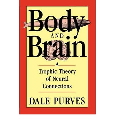 [(Body and Brain: Trophic Theory of Neural Connections)] [Author: Dale Purves] published on (December, 1990)