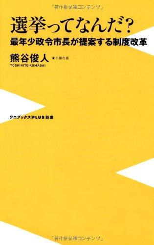 選挙ってなんだ? ~最年少政令市長が提案する制度改革~ (ワニブックスPLUS新書)