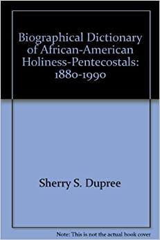 Biographical Dictionary of African-American, Holiness-Pentecostals: 1880-1990