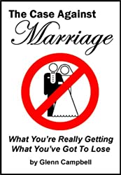 The Case Against Marriage: What You're Really Getting. What You've Got To Lose.