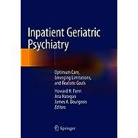 Inpatient Geriatric Psychiatry: Optimum Care, Emerging Limitations, and Realistic Goals