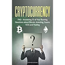 Cryptocurrency: FAQ - Answering 53 of Your Burning Questions about Bitcoin, Investing, Scams, ICOs and Trading