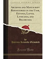 Archives and Manuscript Repositories in the Ussr, Estonia, Latvia, Lithuania, and Belorussia (Classic Reprint)