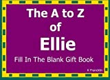 The A to Z of Ellie Fill In The Blank Gift Book: Personalized Meaning of Name (A to Z Name Gift Book) (Volume 50) by K Francklin (2016-01-20)