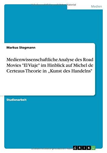 """Medienwissenschaftliche Analyse des Road Movies """"El Viaje"""" im Hinblick auf Michel de Certeaus Theorie in """"Kunst des Handelns"""" (German Edition) ebook"""