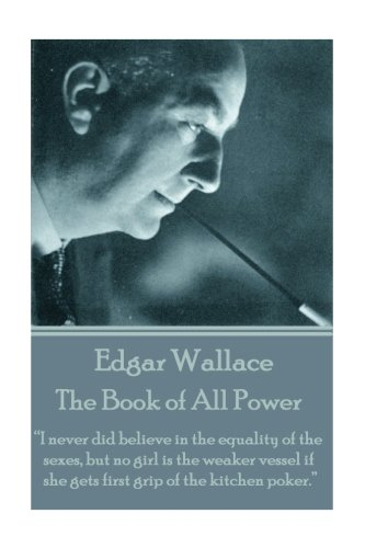 """Download Edgar Wallace - The Book of All Power: """"I never did believe in the equality of the sexes, but no girl is the weaker vessel if she gets first grip of the kitchen poker.""""  pdf"""