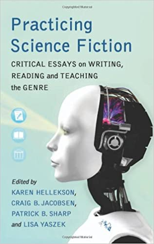 Practicing Science Fiction: Critical Essays On Writing, Reading And  Teaching The Genre: Karen Hellekson, Craig B. Jacobsen, Patrick B. Sharp,  Lisa Yaszek: ...