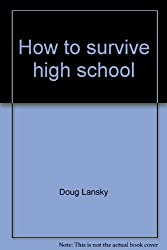 How to survive high school--with minimal brain damage: The unofficial high school handbook