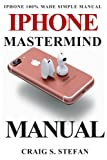 iPhone Mastermind Manual: Get started with iPhone functions with 100% made simple step by step consumer manual guide for seniors and dummies (Updated as of October 2017)
