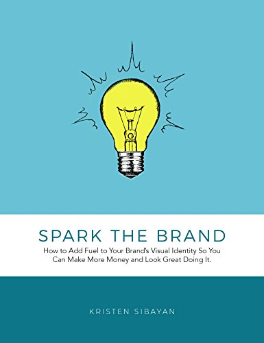 Spark the Brand: How to Add Fuel to Your Brand's Visual Identity So You Can Make More Money and Look Great Doing It.