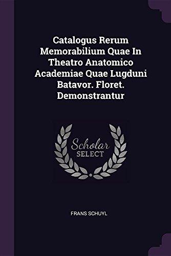 Catalogus Rerum Memorabilium Quae In Theatro Anatomico Academiae Quae Lugduni Batavor. Floret. Demonstrantur