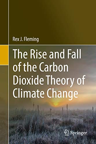 The Rise and Fall of the Carbon Dioxide Theory of Climate Change por Rex J. Fleming