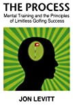 The Process: Mental Training and the Principles of Limitless Golfing Success