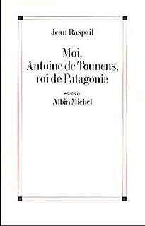 Moi, Antoine de Tounens, roi de Patagonie : roman, Raspail, Jean