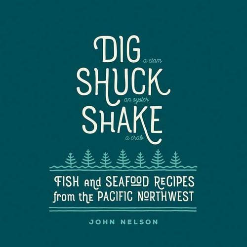 Dig • Shuck • Shake: Fish & Seafood Recipes from the Pacific Northwest (Gsp- Trade) by John Nelson