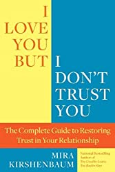 [ I LOVE YOU, BUT I DON'T TRUST YOU: THE COMPLETE GUIDE TO RESTORING TRUST IN YOUR RELATIONSHIP ] I Love You, But I Don't Trust You: The Complete Guide to Restoring Trust in Your Relationship By Kirshenbaum, Mira ( Author ) Feb-2012 [ Paperback ]