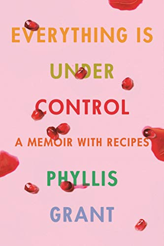 Everything Is Under Control: A Memoir with Recipes by Phyllis Grant
