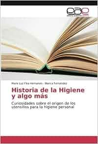 Historia de la Higiene y algo más: Curiosidades sobre el origen de los utensilios para la higiene personal (Spanish Edition): María Luz Fika Hernando, ...