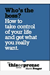 Who's The Boss?: How To Take Control Of Your Life And Get What You Really Want (The 'This or Prozac' Series)