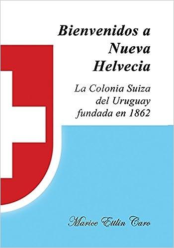Bienvenidos a Nueva Helvecia: La Colonia Suiza del Uruguay, Fundada En 1862 (Spanish Edition): Marice Ettlin Caro: 9780692660799: Amazon.com: Books