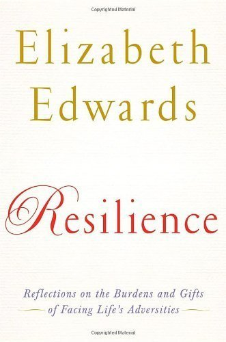By Elizabeth Edwards: Resilience: Reflections on the Burdens and Gifts of Facing Life's Adversities
