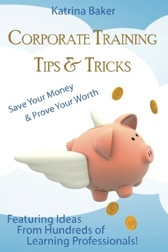 Corporate Training Tips & Tricks: Save Your Money & Prove Your Worth