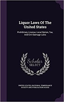 Liquor Laws Of The United States: Prohibitory, License, Local Option, Tax, And Civil Damage Laws