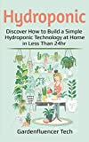 Hydroponic: Discover How to Build a Simple Hydroponic Technology at Home in Less Than 24hr (DIY)
