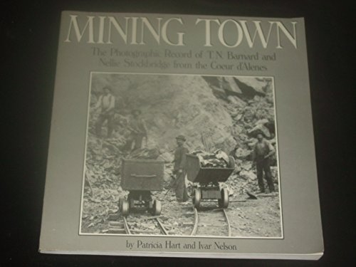 Mining Town  The Photographic Record Of T N  Barnard And Nellie Stockbridge From The Coeur Dalenes By Patricia Hart  1984 08 01