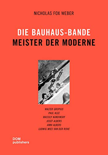 Die Bauhaus-Bande. Meister der Moderne: Walter Gropius, Paul Klee, Wassily Kandinsky, Josef Albers, Anni Albers, Ludwig Mies van der Rohe