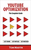 YouTube Optimization - The Complete Guide: Get more YouTube subscribers, views and revenue by optimizing like the pros