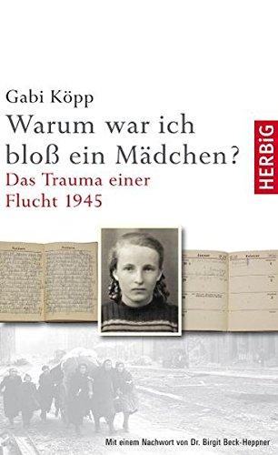 Warum war ich bloß ein Mädchen: Das Trauma einer Flucht 1945