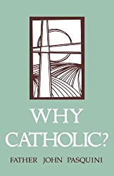 Why Catholic?: Catholic Answers to Our Protestant Brothers and Sisters in Christ