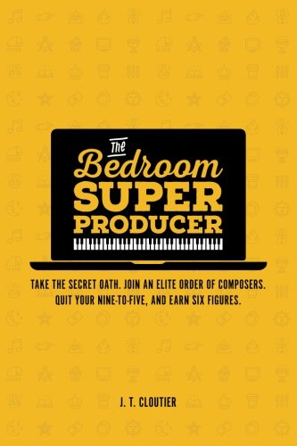 The Bedroom Super Producer: Take the secret oath. Join an elite order of composers. Quit your nine-to-five, and earn six figures.