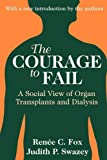 The Courage to Fail : A Social View of Organ Transplants and Dialysis, Fox, Renée C. and Swazey, Judith P., 0765807416