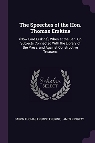The Speeches of the Hon. Thomas Erskine: (Now Lord Erskine), When at the Bar : On Subjects Connected With the Library of the Press, and Against Constructive Treasons