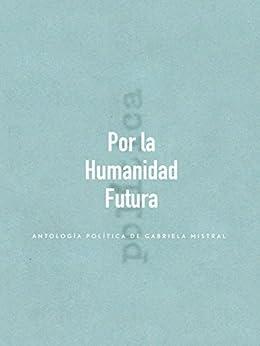 Por la Humanidad Futura: Antología política de Gabriela Mistral (Spanish Edition) by [Gabriela Mistral]