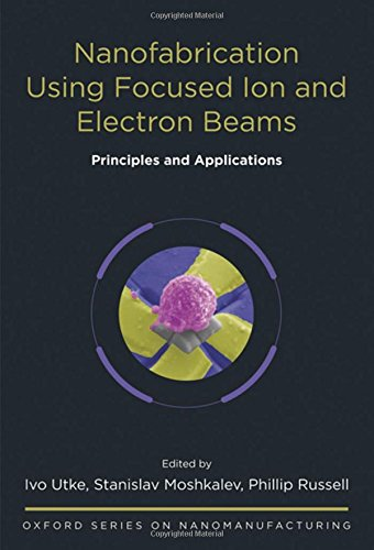 Nanofabrication Using Focused Ion and Electron Beams: Principles and Applications (Oxford Series in Nanomanufacturing)