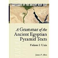 A Grammar of the Ancient Egyptian Pyramid Texts, Vol. I: Unis