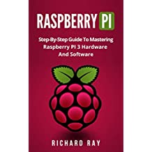 RASPBERRY PI: Step-By-Step Guide To Mastering Raspberry PI 3 Hardware And Software (Raspberry Pi 3, Raspberry Pi Programming, Python Programming, C Programming)