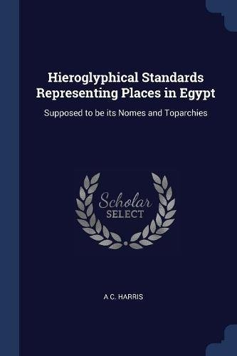 Hieroglyphical Standards Representing Places in Egypt: Supposed to be its Nomes and Toparchies pdf