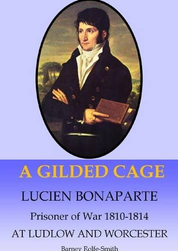 A Gilded Cage: Lucien Bonaparte, Prisoner of War 1810-1814, at Ludlow and Worcester